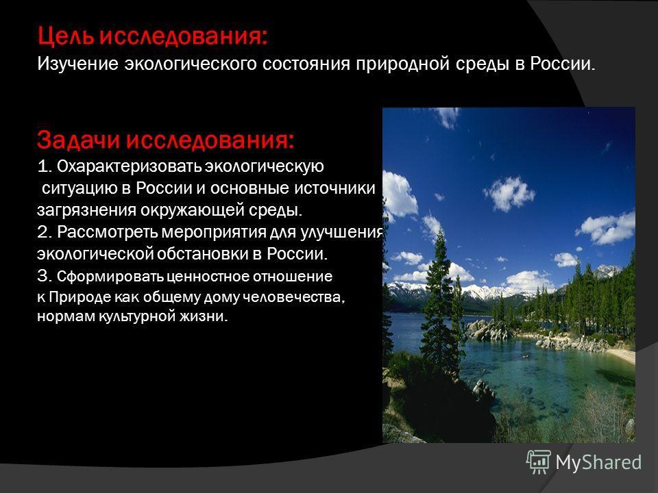 Цель исследования: Изучение экологического состояния природной среды в России. Задачи исследования: 1. Охарактеризовать экологическую ситуацию в России и основные источники загрязнения окружающей среды. 2. Рассмотреть мероприятия для улучшения эколог