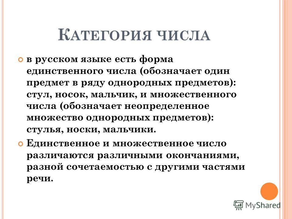 К АТЕГОРИЯ ЧИСЛА в русском языке есть форма единственного числа (обозначает один предмет в ряду однородных предметов): стул, носок, мальчик, и множественного числа (обозначает неопределенное множество однородных предметов): стулья, носки, мальчики. Е
