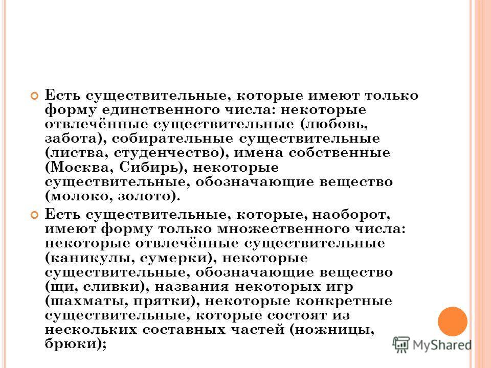 Есть существительные, которые имеют только форму единственного числа: некоторые отвлечённые существительные (любовь, забота), собирательные существительные (листва, студенчество), имена собственные (Москва, Сибирь), некоторые существительные, обознач