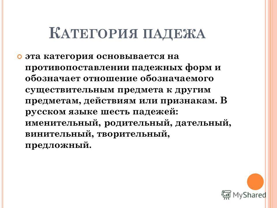 К АТЕГОРИЯ ПАДЕЖА эта категория основывается на противопоставлении падежных форм и обозначает отношение обозначаемого существительным предмета к другим предметам, действиям или признакам. В русском языке шесть падежей: именительный, родительный, дате