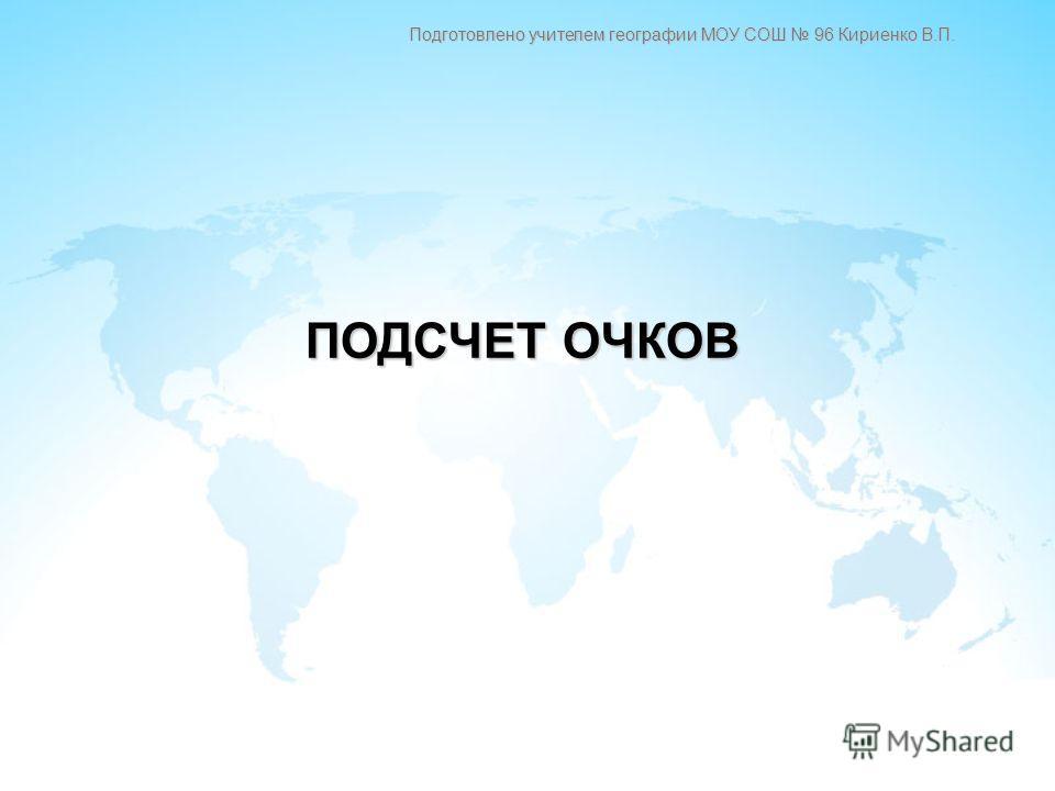 ПОДСЧЕТ ОЧКОВ Подготовлено учителем географии МОУ СОШ 96 Кириенко В.П.