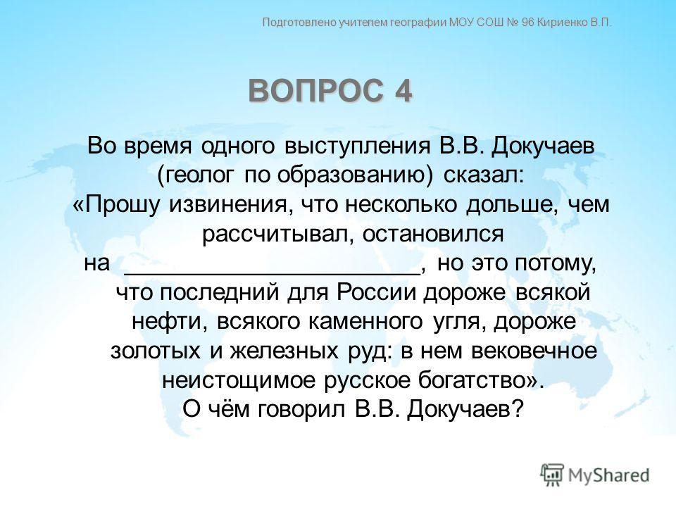 Во время одного выступления В.В. Докучаев (геолог по образованию) сказал: «Прошу извинения, что несколько дольше, чем рассчитывал, остановился на ______________________, но это потому, что последний для России дороже всякой нефти, всякого каменного у