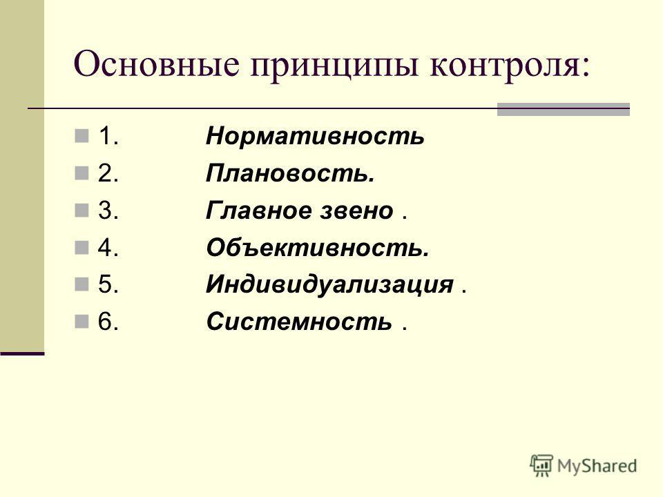 Основные принципы контроля: 1. Нормативность 2. Плановость. 3. Главное звено. 4. Объективность. 5. Индивидуализация. 6. Системность.