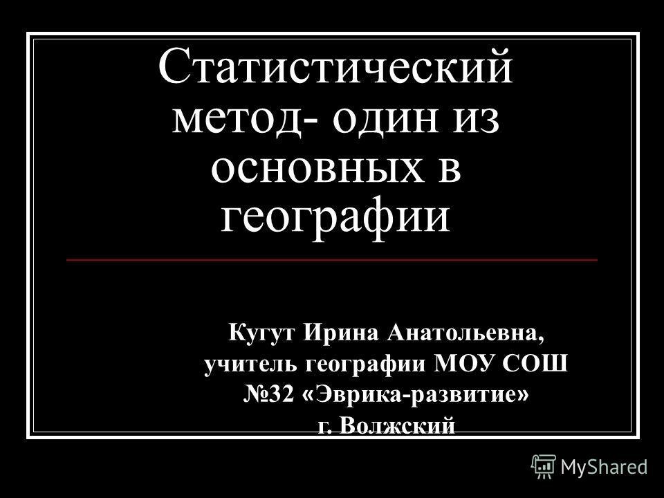 Статистический метод- один из основных в географии Кугут Ирина Анатольевна, учитель географии МОУ СОШ 32 « Эврика-развитие » г. Волжский