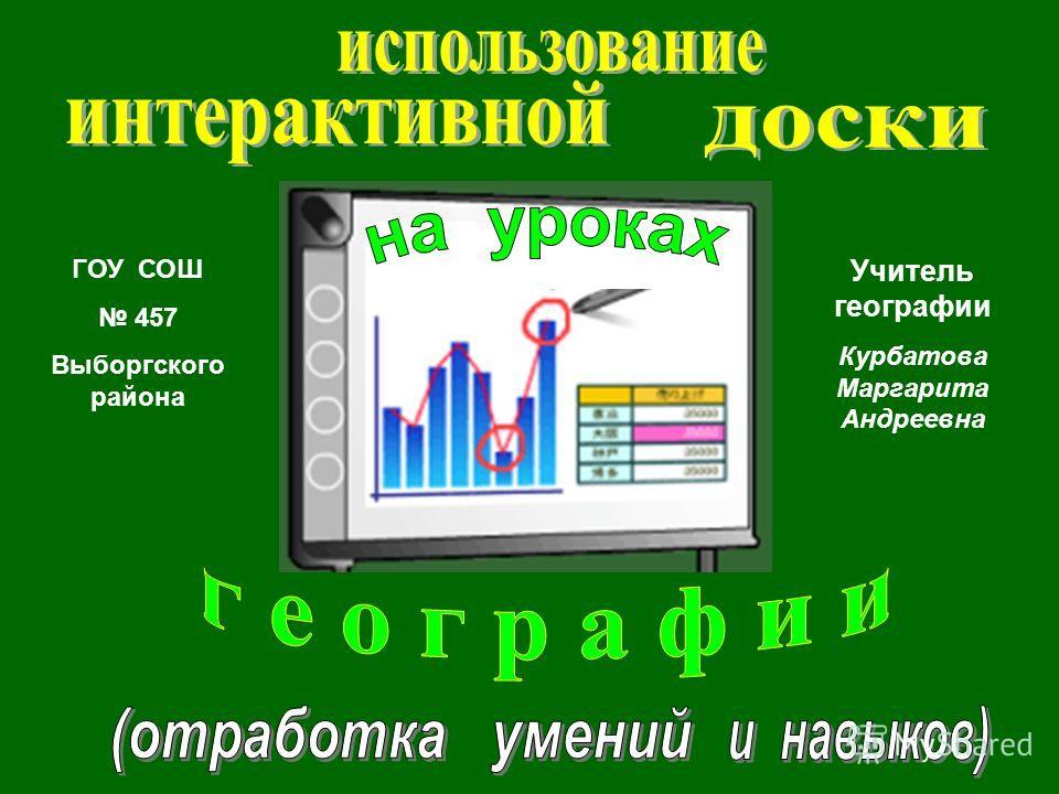 ГОУ СОШ 457 Выборгского района Учитель географии Курбатова Маргарита Андреевна