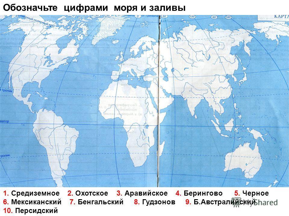 Обозначьте цифрами моря и заливы 1. Средиземное 2. Охотское 3. Аравийское 4. Берингово 5. Черное 6. Мексиканский 7. Бенгальский 8. Гудзонов 9. Б.Австралийский 10. Персидский