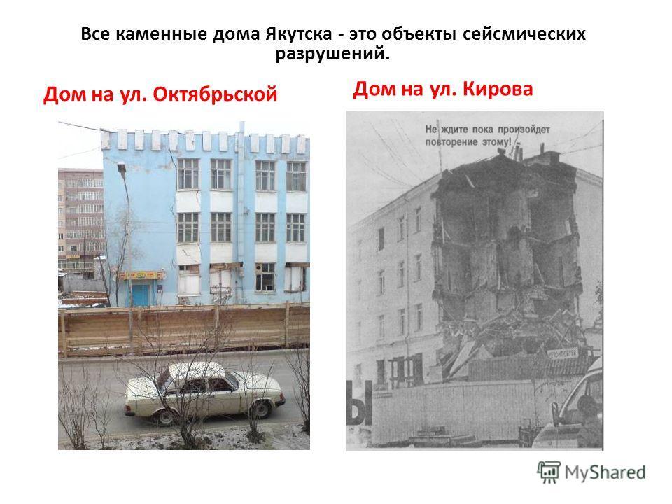 Дом на ул. Октябрьской Дом на ул. Кирова Все каменные дома Якутска - это объекты сейсмических разрушений.