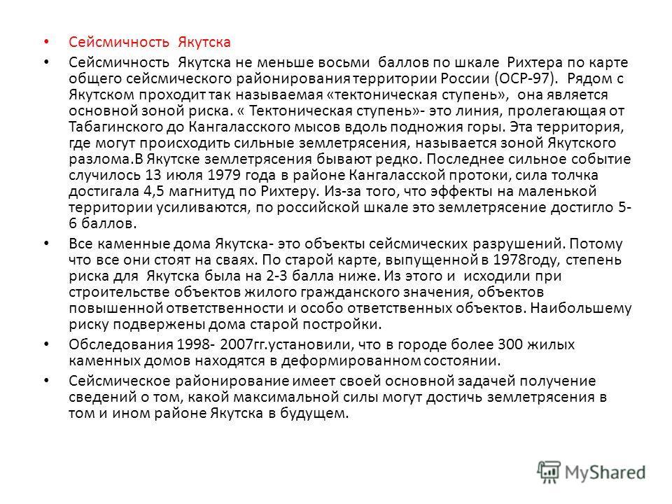 Сейсмичность Якутска Сейсмичность Якутска не меньше восьми баллов по шкале Рихтера по карте общего сейсмического районирования территории России (ОСР-97). Рядом с Якутском проходит так называемая «тектоническая ступень», она является основной зоной р