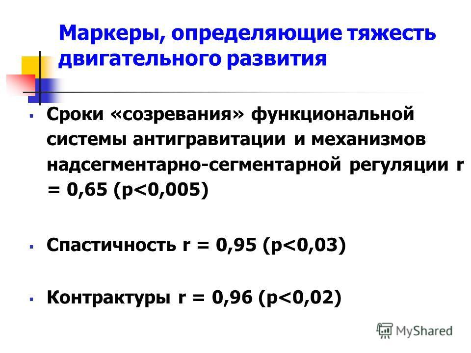 Маркеры, определяющие тяжесть двигательного развития Сроки «созревания» функциональной системы антигравитации и механизмов надсегментарно-сегментарной регуляции r = 0,65 (p