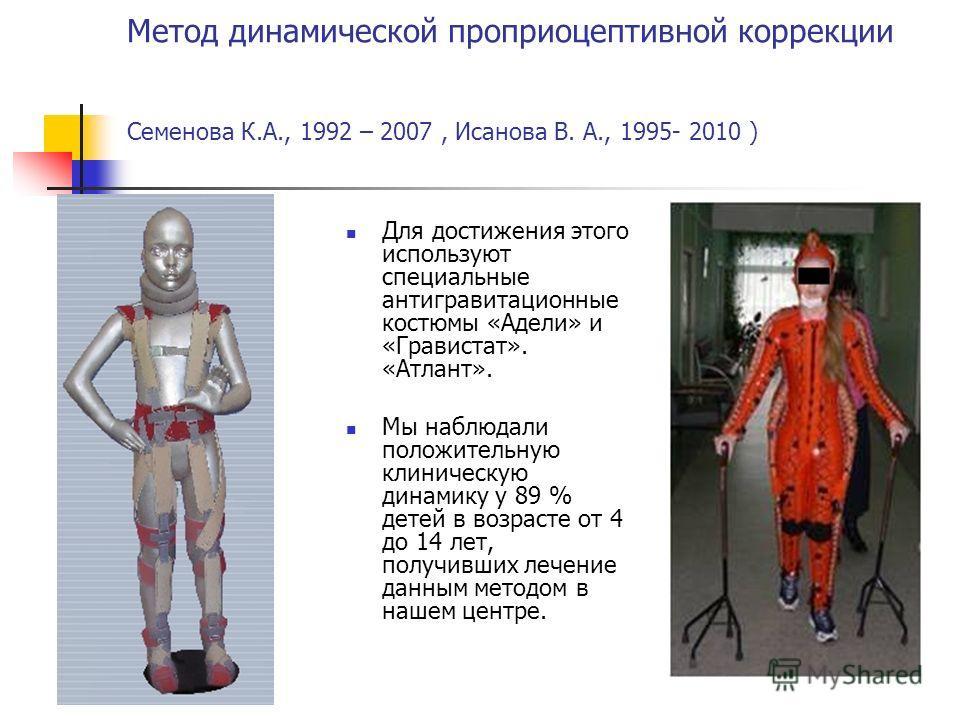 Метод динамической проприоцептивной коррекции Семенова К.А., 1992 – 2007, Исанова В. А., 1995- 2010 ) Для достижения этого используют специальные антигравитационные костюмы «Адели» и «Гравистат». «Атлант». Мы наблюдали положительную клиническую динам