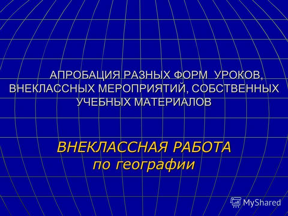 АПРОБАЦИЯ РАЗНЫХ ФОРМ УРОКОВ, ВНЕКЛАССНЫХ МЕРОПРИЯТИЙ, СОБСТВЕННЫХ УЧЕБНЫХ МАТЕРИАЛОВ ВНЕКЛАССНАЯ РАБОТА по географии