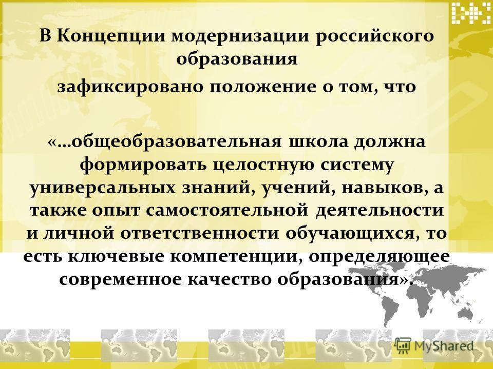 В Концепции модернизации российского образования зафиксировано положение о том, что «…общеобразовательная школа должна формировать целостную систему универсальных знаний, учений, навыков, а также опыт самостоятельной деятельности и личной ответственн