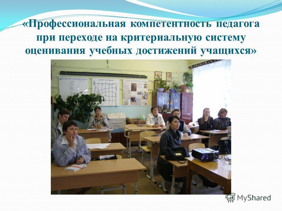 «Профессиональная компетентность педагога при переходе на критериальную систему оценивания учебных достижений учащихся»