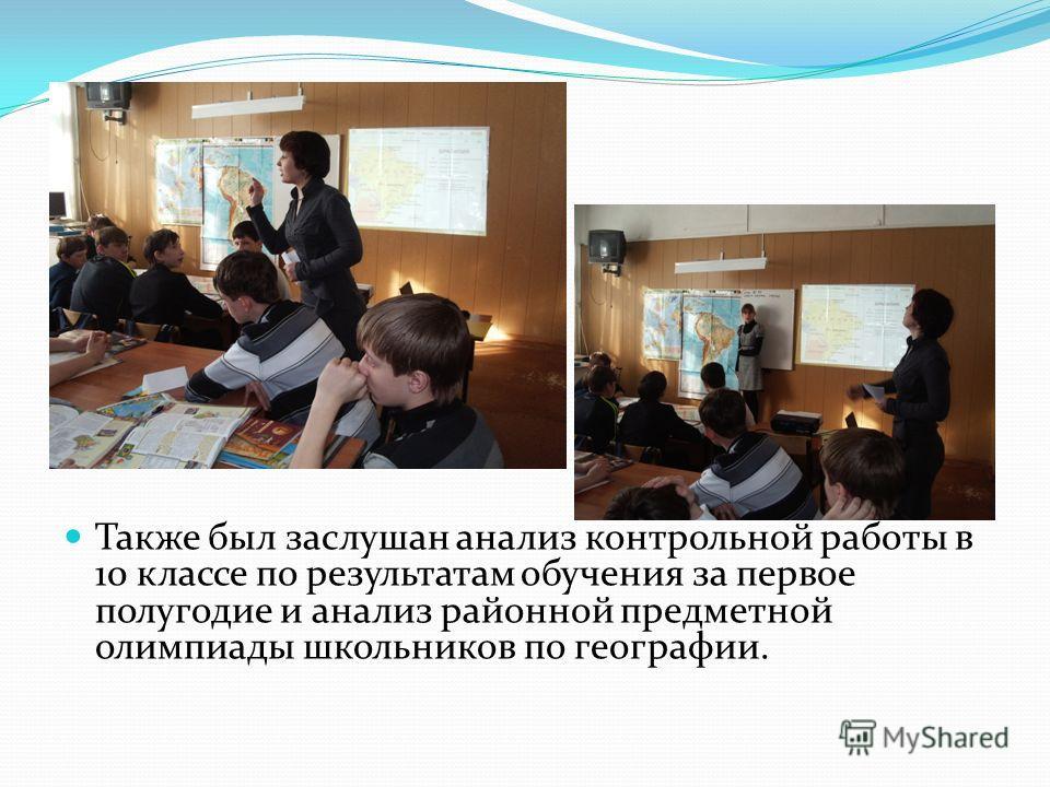 Также был заслушан анализ контрольной работы в 10 классе по результатам обучения за первое полугодие и анализ районной предметной олимпиады школьников по географии.