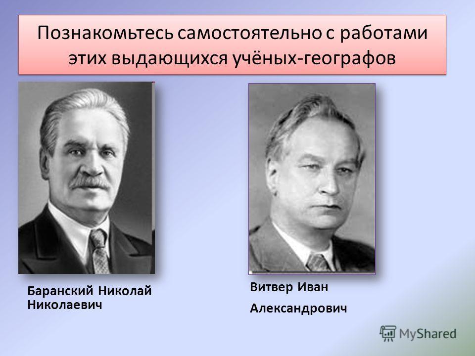 Познакомьтесь самостоятельно с работами этих выдающихся учёных-географов Баранский Николай Николаевич Витвер Иван Александрович