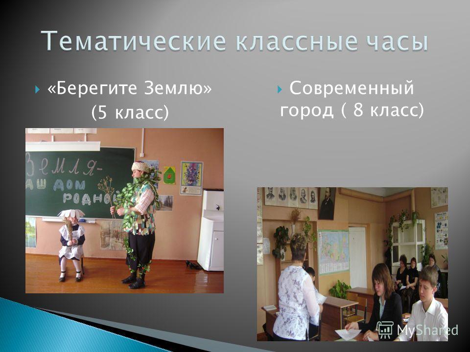 «Берегите Землю» (5 класс) Современный город ( 8 класс)