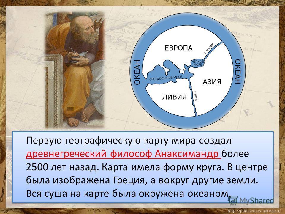 Первую географическую карту мира создал древнегреческий философ Анаксимандр более 2500 лет назад. Карта имела форму круга. В центре была изображена Греция, а вокруг другие земли. Вся суша на карте была окружена океаном.