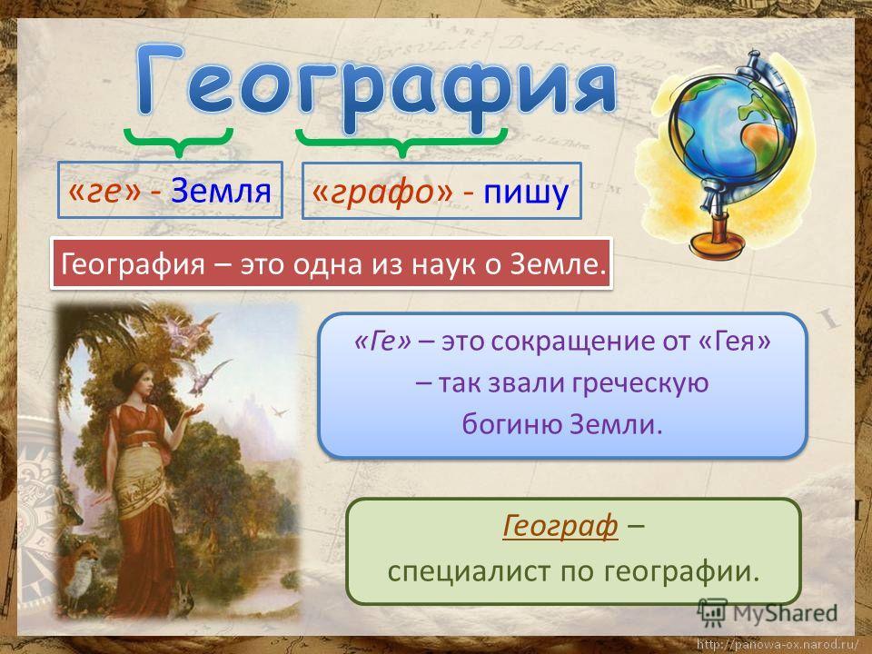«Ге» – это сокращение от «Гея» – так звали греческую богиню Земли. «Ге» – это сокращение от «Гея» – так звали греческую богиню Земли. «ге» - Земля «графо» - пишу География – это одна из наук о Земле. Географ – специалист по географии.