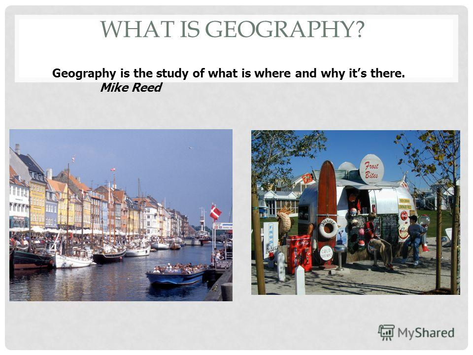 WHAT IS GEOGRAPHY? Geography is the study of what is where and why its there. Mike Reed