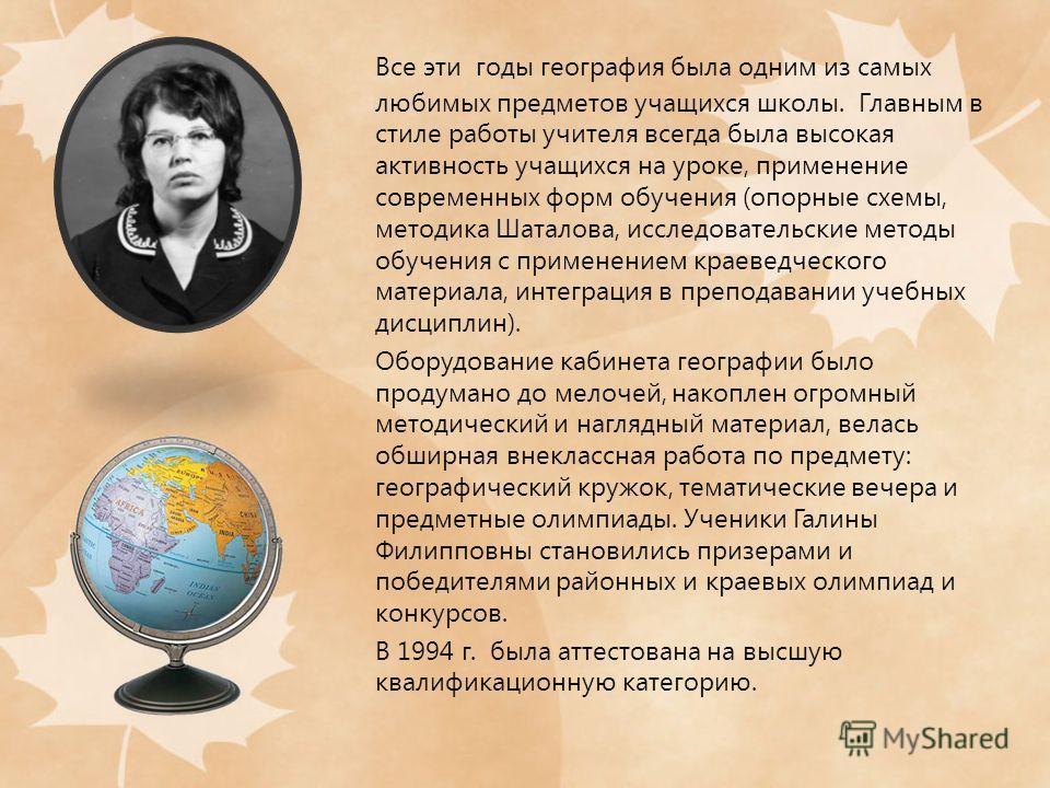 Все эти годы география была одним из самых любимых предметов учащихся школы. Главным в стиле работы учителя всегда была высокая активность учащихся на уроке, применение современных форм обучения (опорные схемы, методика Шаталова, исследовательские ме