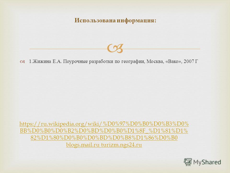 1. Жижина Е. А. Поурочные разработки по географии, Москва, « Вако », 2007 Г Использована информация : https://ru.wikipedia.org/wiki/%D0%97%D0%B0%D0%B3%D0% BB%D0%B0%D0%B2%D0%BD%D0%B0%D1%8F_%D1%81%D1% 82%D1%80%D0%B0%D0%BD%D0%B8%D1%86%D0%B0 blogs.mail.r