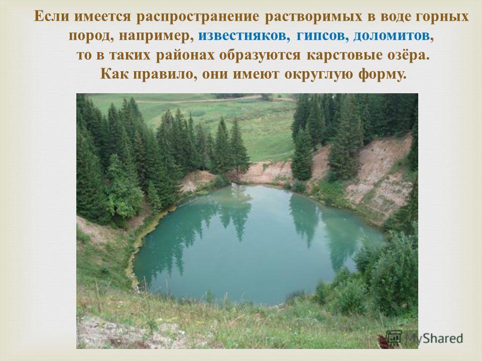Если имеется распространение растворимых в воде горных пород, например, известняков, гипсов, доломитов, то в таких районах образуются карстовые озёра. Как правило, они имеют округлую форму.