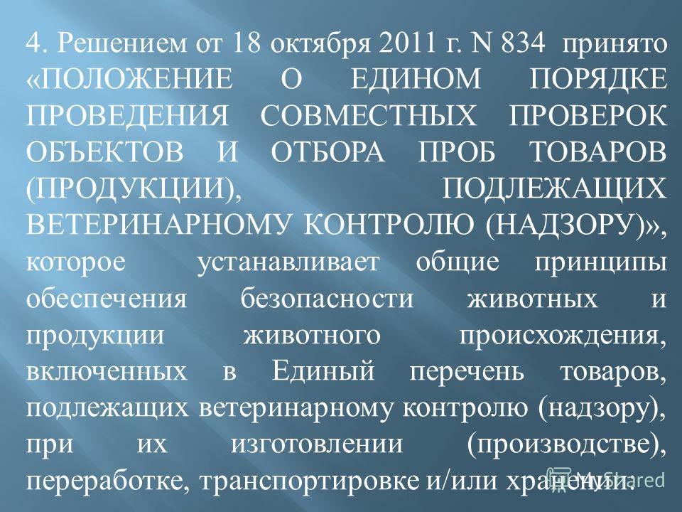 4. Решением от 18 октября 2011 г. N 834 принято « ПОЛОЖЕНИЕ О ЕДИНОМ ПОРЯДКЕ ПРОВЕДЕНИЯ СОВМЕСТНЫХ ПРОВЕРОК ОБЪЕКТОВ И ОТБОРА ПРОБ ТОВАРОВ ( ПРОДУКЦИИ ), ПОДЛЕЖАЩИХ ВЕТЕРИНАРНОМУ КОНТРОЛЮ ( НАДЗОРУ )», которое устанавливает общие принципы обеспечения