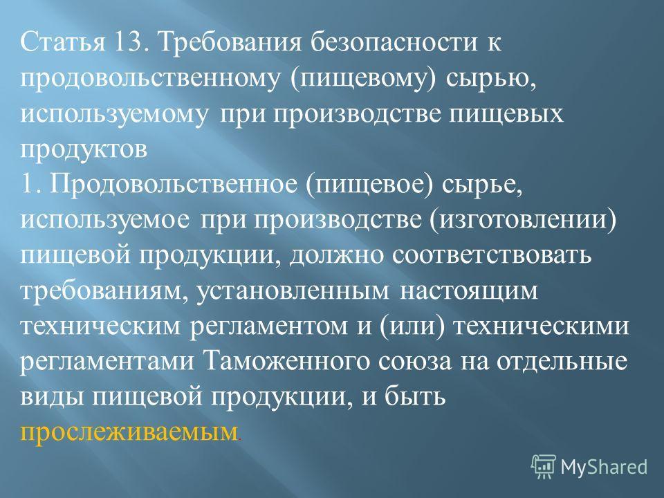 Статья 13. Требования безопасности к продовольственному ( пищевому ) сырью, используемому при производстве пищевых продуктов 1. Продовольственное ( пищевое ) сырье, используемое при производстве ( изготовлении ) пищевой продукции, должно соответствов