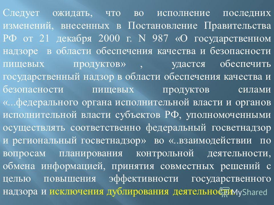 Следует ожидать, что во исполнение последних изменений, внесенных в Постановление Правительства РФ от 21 декабря 2000 г. N 987 « О государственном надзоре в области обеспечения качества и безопасности пищевых продуктов », удастся обеспечить государст