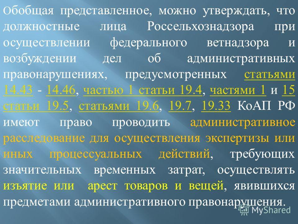 О бобщая представленное, можно утверждать, что должностные лица Россельхознадзора при осуществлении федерального ветнадзора и возбуждении дел об административных правонарушениях, предусмотренных статьями 14.43 - 14.46, частью 1 статьи 19.4, частями 1