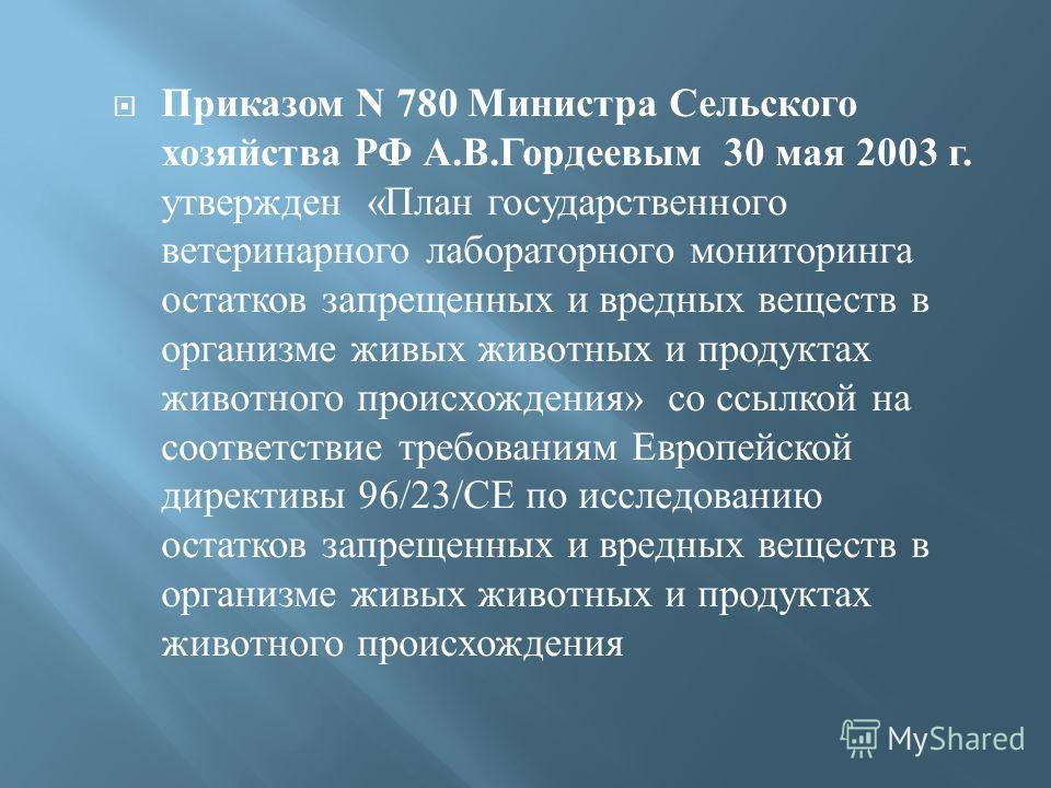Приказом N 780 Министра Сельского хозяйства РФ А. В. Гордеевым 30 мая 2003 г. утвержден « План государственного ветеринарного лабораторного мониторинга остатков запрещенных и вредных веществ в организме живых животных и продуктах животного происхожде