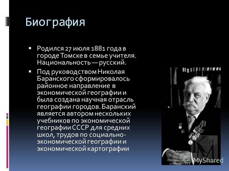 Биография Родился 27 июля 1881 года в городе Томске в семье учителя. Национальность русский. Под руководством Николая Баранского сформировалось районное направление в экономической географии и была создана научная отрасль географии городов. Баранский