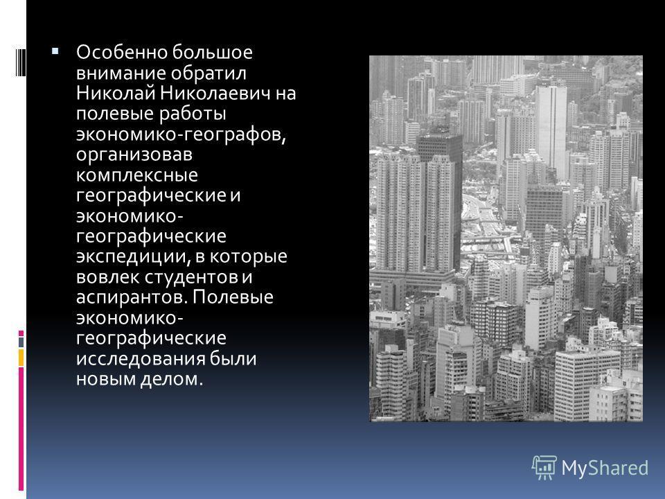 Особенно большое внимание обратил Николай Николаевич на полевые работы экономико-географов, организовав комплексные географические и экономико- географические экспедиции, в которые вовлек студентов и аспирантов. Полевые экономико- географические иссл