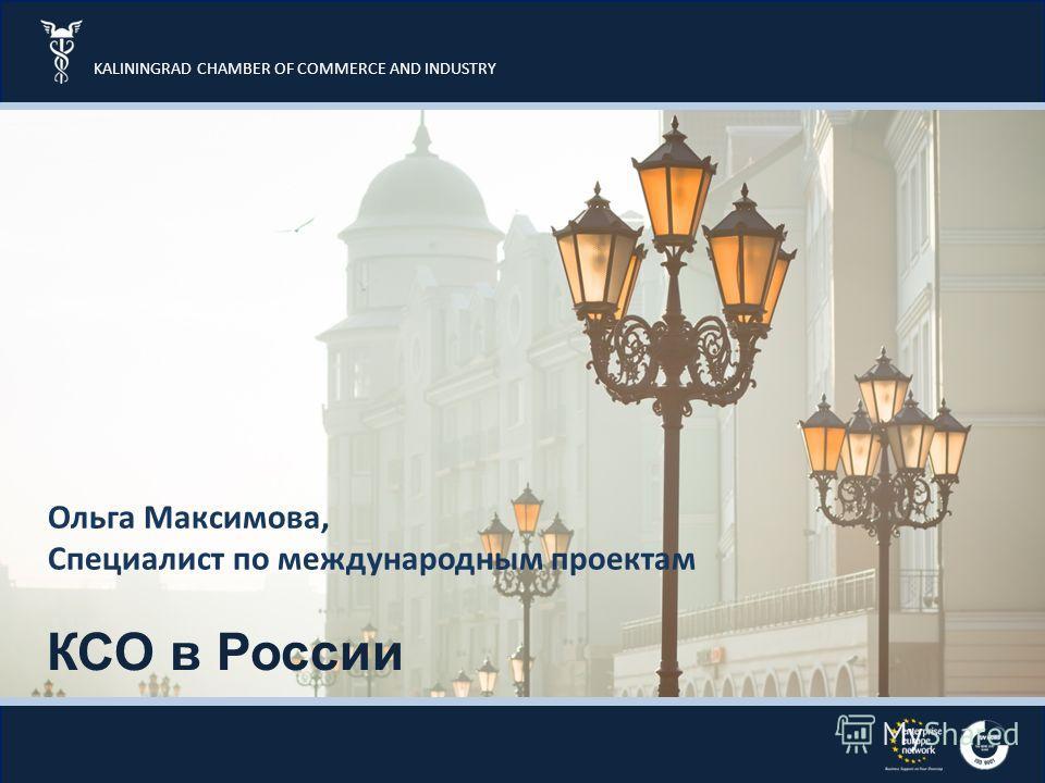 KALININGRAD CHAMBER OF COMMERCE AND INDUSTRY КСО в России Ольга Максимова, Специалист по международным проектам
