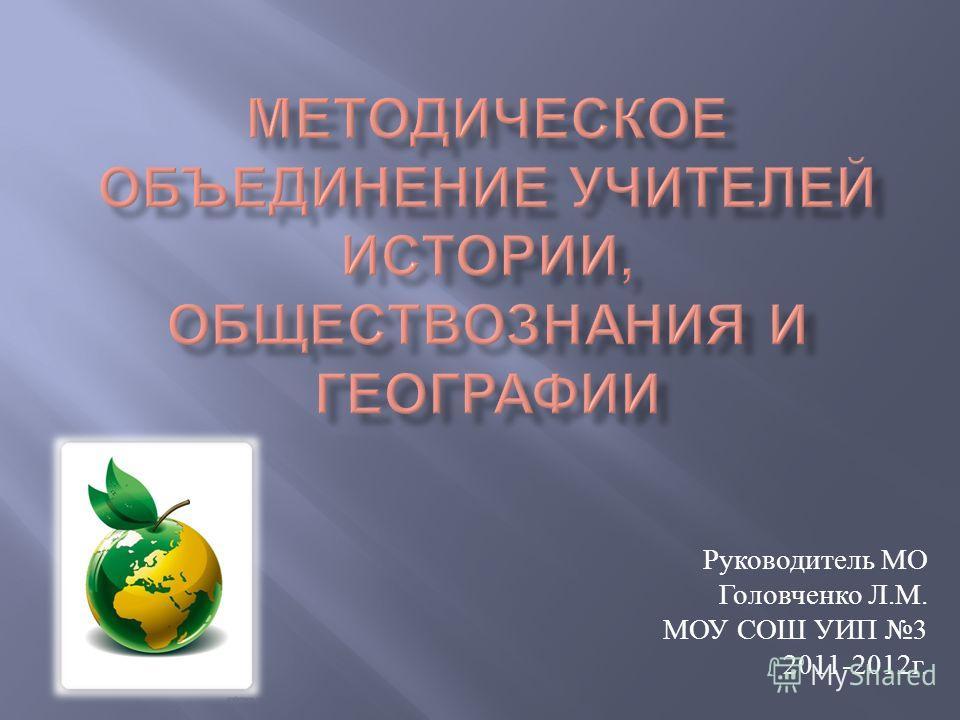 Руководитель МО Головченко Л. М. МОУ СОШ УИП 3 2011-2012 г.