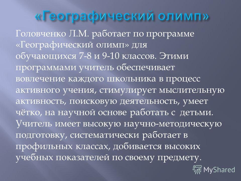 Головченко Л.М. работает по программе «Географический олимп» для обучающихся 7-8 и 9-10 классов. Этими программами учитель обеспечивает вовлечение каждого школьника в процесс активного учения, стимулирует мыслительную активность, поисковую деятельнос