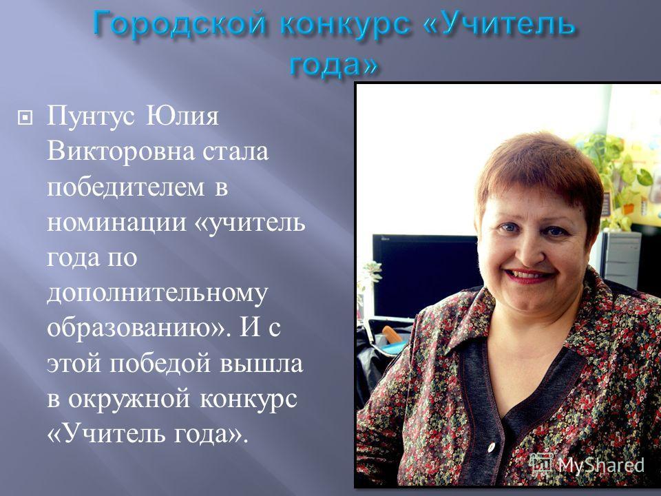 Пунтус Юлия Викторовна стала победителем в номинации « учитель года по дополнительному образованию ». И с этой победой вышла в окружной конкурс « Учитель года ».