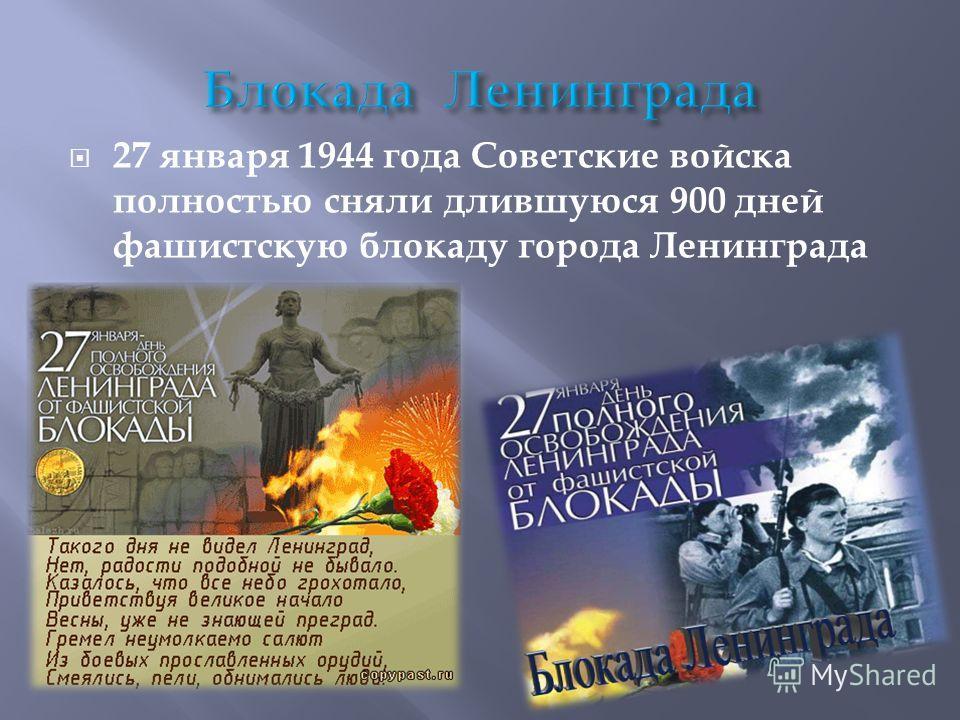 27 января 1944 года Советские войска полностью сняли длившуюся 900 дней фашистскую блокаду города Ленинграда