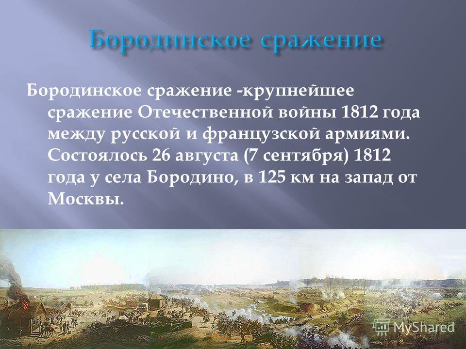 Бородинское сражение -крупнейшее сражение Отечественной войны 1812 года между русской и французской армиями. Состоялось 26 августа (7 сентября) 1812 года у села Бородино, в 125 км на запад от Москвы.