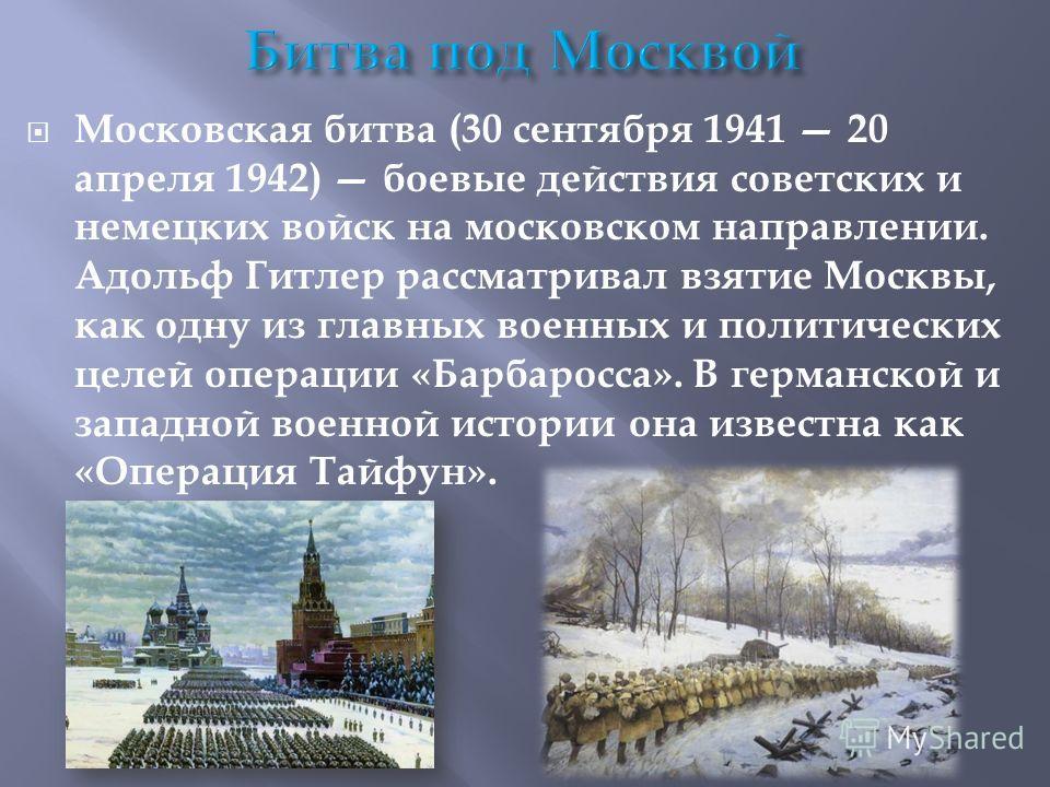 Московская битва (30 сентября 1941 20 апреля 1942) боевые действия советских и немецких войск на московском направлении. Адольф Гитлер рассматривал взятие Москвы, как одну из главных военных и политических целей операции «Барбаросса». В германской и