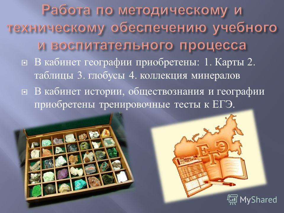В кабинет географии приобретены : 1. Карты 2. таблицы 3. глобусы 4. коллекция минералов В кабинет истории, обществознания и географии приобретены тренировочные тесты к ЕГЭ.