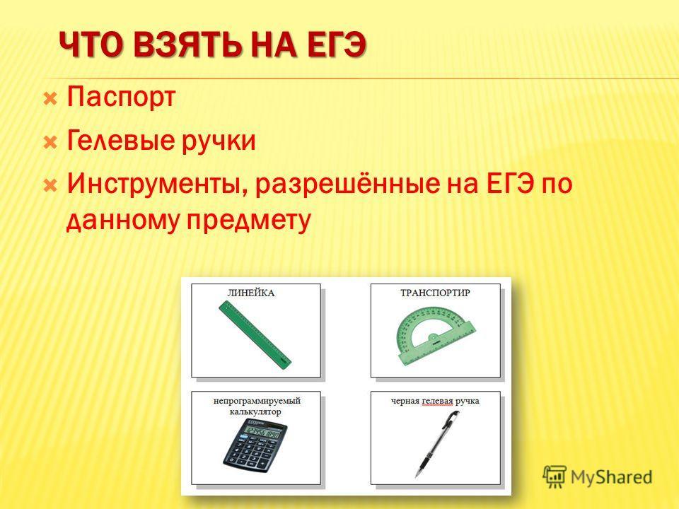 ЧТО ВЗЯТЬ НА ЕГЭ Паспорт Гелевые ручки Инструменты, разрешённые на ЕГЭ по данному предмету