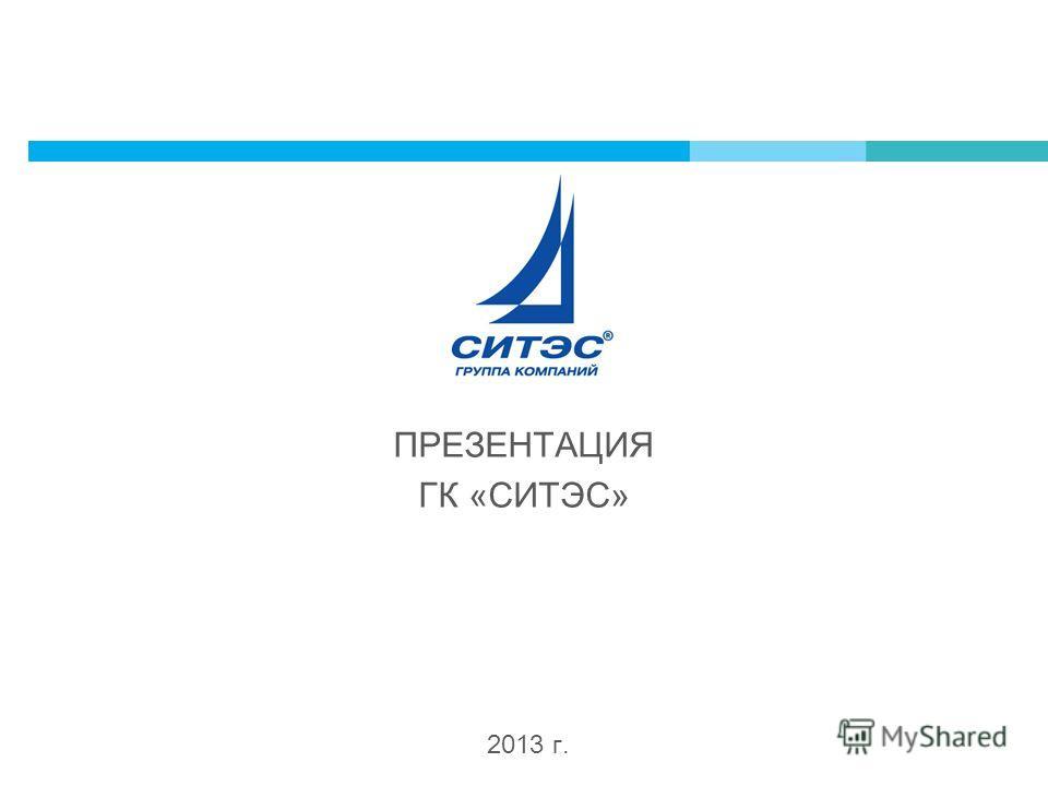 2013 г. ПРЕЗЕНТАЦИЯ ГК «СИТЭС»