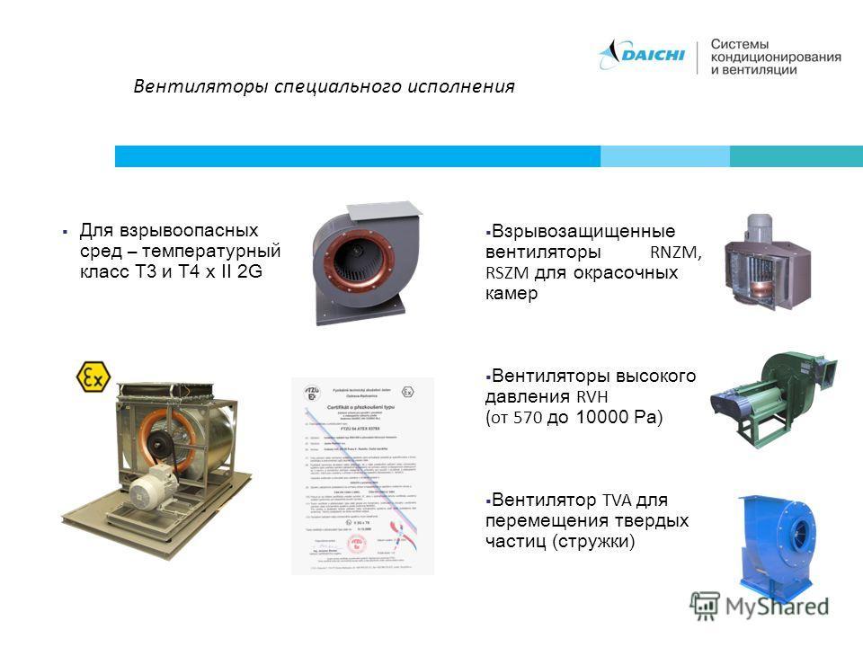 Вентиляторы специального исполнения Для взрывоопасных сред – температурный класс T3 и T4 x II 2G Взрывозащищенные вентиляторы RNZM, RSZM для окрасочных камер Вентиляторы высокого давления RVH (от 570 до 10000 Pa) Вентилятор TVA для перемещения тверды