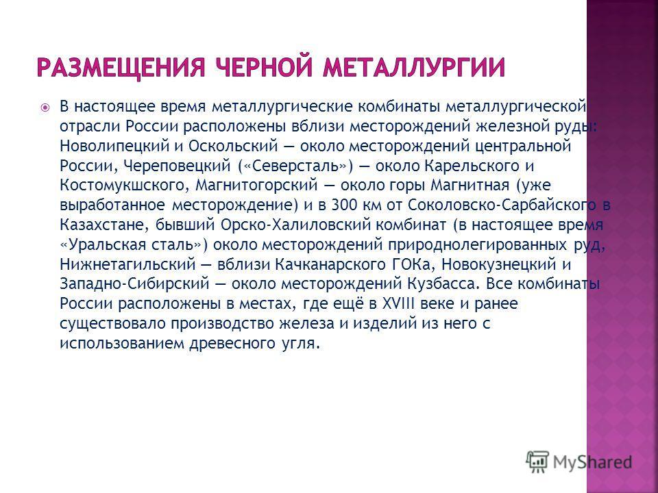 В настоящее время металлургические комбинаты металлургической отрасли России расположены вблизи месторождений железной руды: Новолипецкий и Оскольский около месторождений центральной России, Череповецкий («Северсталь») около Карельского и Костомукшск