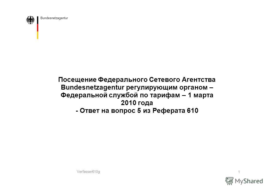 Bundesnetzagentur Посещение Федерального Сетевого Агентства Bundesnetzagentur регулирующим органом – Федеральной службой по тарифам – 1 марта 2010 года - Ответ на вопрос 5 из Реферата 610 Verfasser610g 1