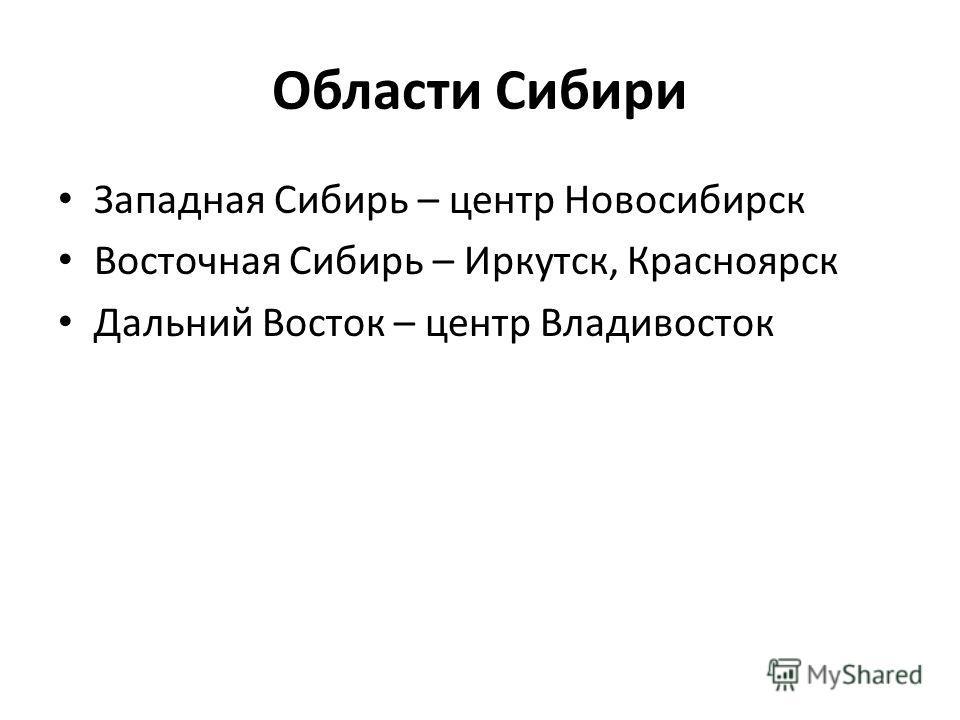Области Сибири Западная Сибирь – центр Новосибирск Восточная Сибирь – Иркутск, Красноярск Дальний Восток – центр Владивосток