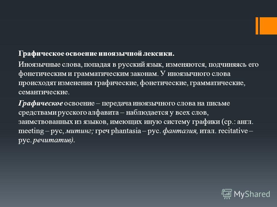 Графическое освоение иноязычной лексики. Иноязычные слова, попадая в русский язык, изменяются, подчиняясь его фонетическим и грамматическим законам. У иноязычного слова происходят изменения графические, фонетические, грамматические, семантические. Гр