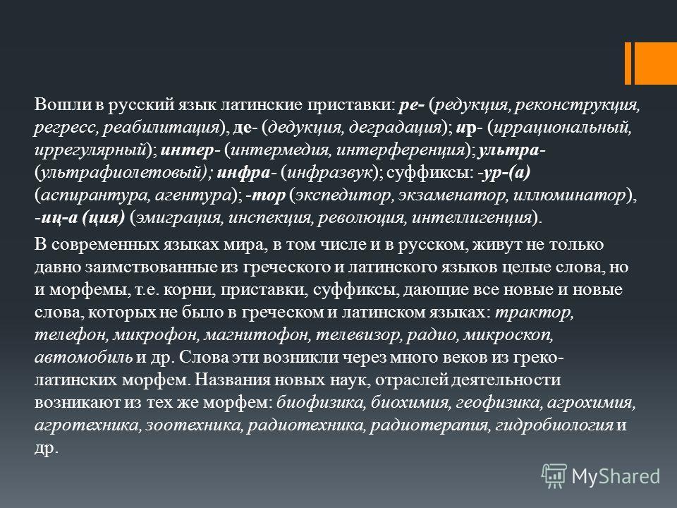 Вошли в русский язык латинские приставки: ре- (редукция, реконструкция, регресс, реабилитация), де- (дедукция, деградация); иp- (иррациональный, иррегулярный); интер- (интермедия, интерференция); ультра- (ультрафиолетовый); инфра- (инфразвук); суффик