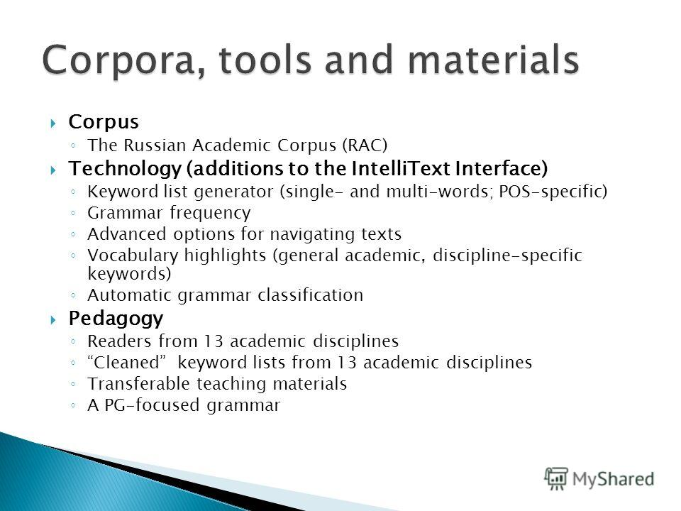 Corpus The Russian Academic Corpus (RAC) Technology (additions to the IntelliText Interface) Keyword list generator (single- and multi-words; POS-specific) Grammar frequency Advanced options for navigating texts Vocabulary highlights (general academi